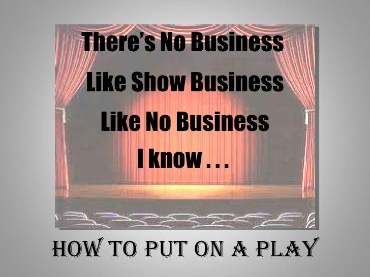 There's No Business  Like Show Business Like No Business I know . . .  How to Put on a Play