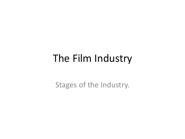 The Film Industry  Stages of the Industry.