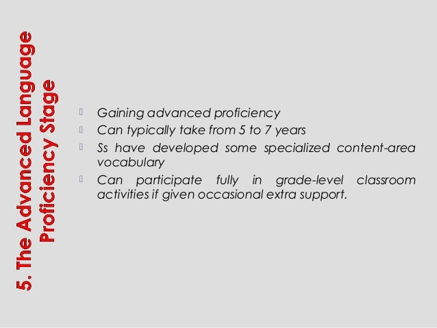  Gaining advanced proficiency  Can typically take from 5 to 7 years  Ss have developed some specialized content-area vo...