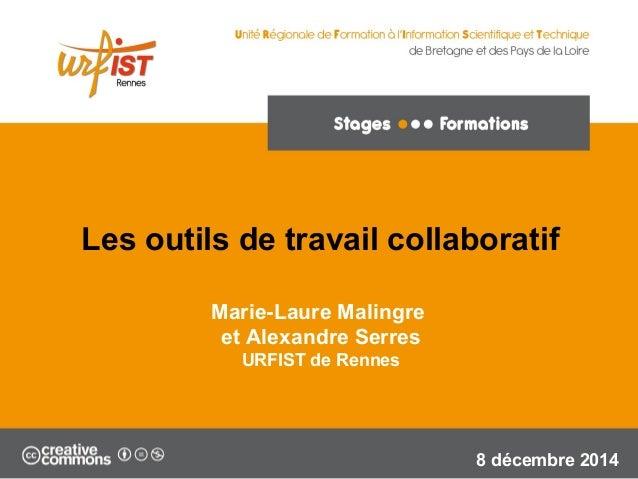 1 Marie-Laure Malingre et Alexandre Serres URFIST de Rennes 8 décembre 2014 Les outils de travail collaboratif