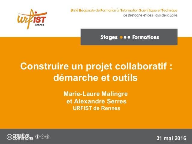 1 Marie-Laure Malingre et Alexandre Serres URFIST de Rennes 31 mai 2016 Construire un projet collaboratif : démarche et ou...