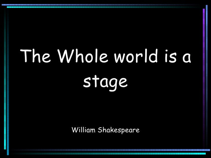 The Whole world is a stage William Shakespeare