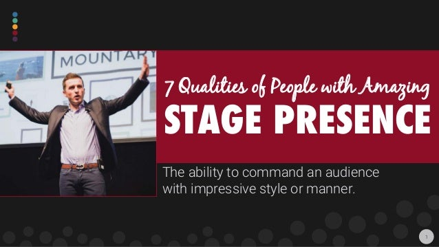 The ability to command an audience with impressive style or manner. 7 Qualities of People with Amazing STAGE PRESENCE 1