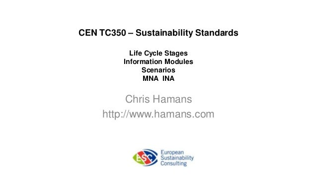 CEN TC350 – Sustainability StandardsLife Cycle StagesInformation ModulesScenariosMNA INAChris Hamanshttp://www.hamans.com