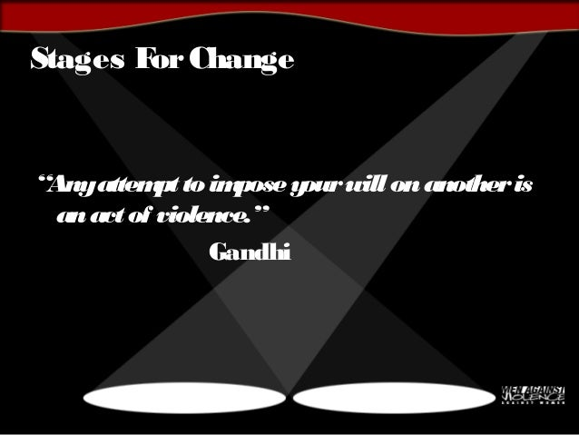 """Stages ForChange """"Anyattempttoimposeyourwillonanotheris anactof violence."""" Gandhi"""