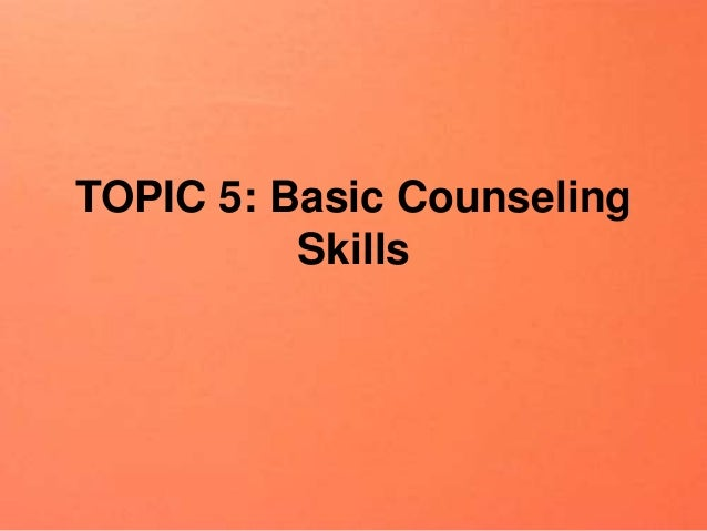 TOPIC 5: Basic Counseling Skills