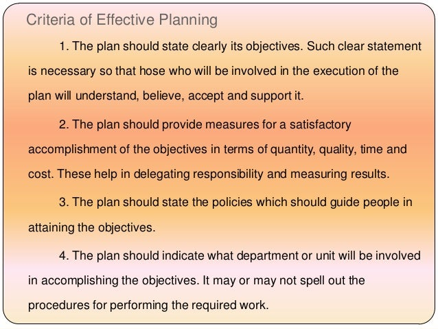 Criteria of Effective Planning 1. The plan should state clearly its objectives. Such clear statement is necessary so that ...
