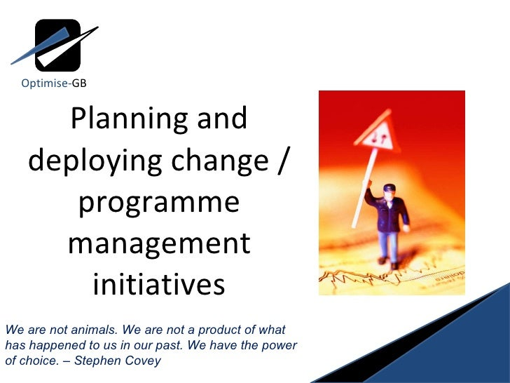 Planning and deploying change / programme management initiatives We are not animals. We are not a product of what has happ...