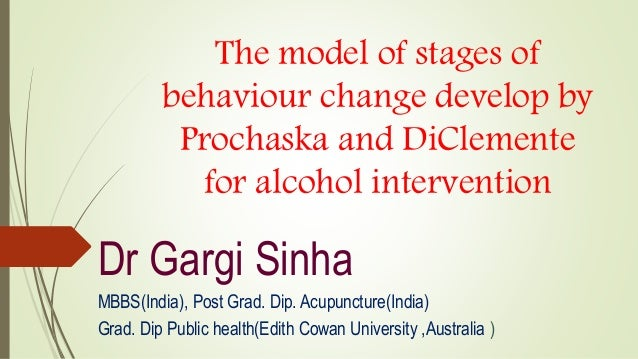 The model of stages of behaviour change develop by Prochaska and DiClemente for alcohol intervention Dr Gargi Sinha MBBS(I...