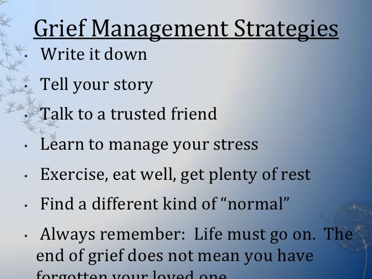 the management of grief The overwhelming grief following your loss will become more of a cycle of grief and over time your grief will likely become more subdued, or it may feel less constant as if it's moved into the background of your emotions.