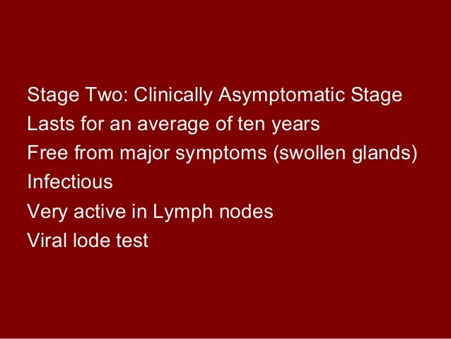 Stage Two: Clinically Asymptomatic Stage  Lasts for an average of ten years  Free from major symptoms (swollen glands)  In...