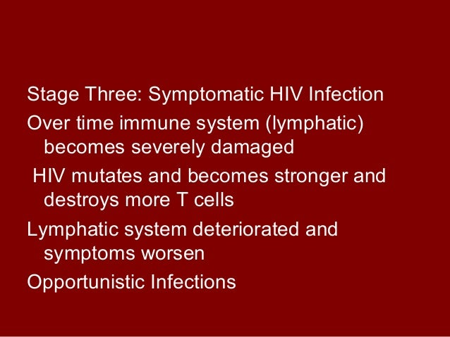 Stage Three: Symptomatic HIV Infection  Over time immune system (lymphatic)  becomes severely damaged  HIV mutates and bec...