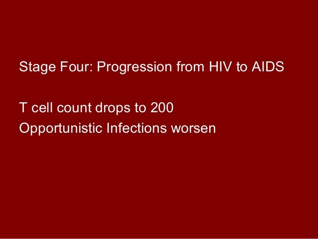 Stage Four: Progression from HIV to AIDS  T cell count drops to 200  Opportunistic Infections worsen