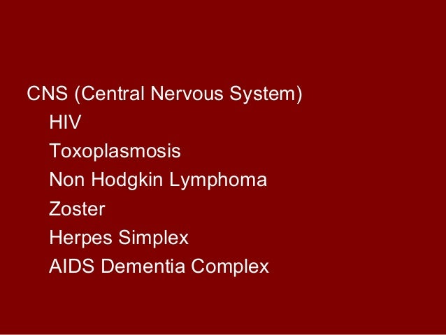 CNS (Central Nervous System)  HIV  Toxoplasmosis  Non Hodgkin Lymphoma  Zoster  Herpes Simplex  AIDS Dementia Complex