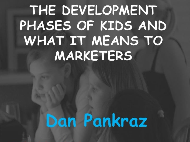 THE DEVELOPMENT PHASES OF KIDS AND WHAT IT MEANS TO MARKETERS Dan Pankraz