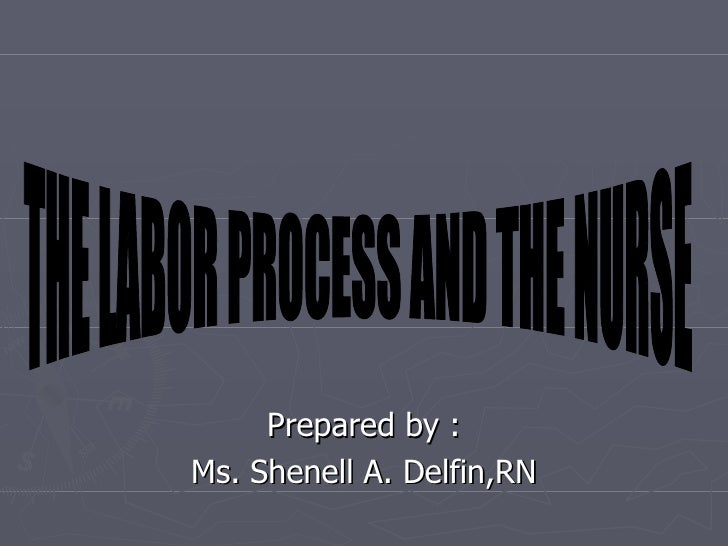 Prepared by : Ms. Shenell A. Delfin,RN THE LABOR PROCESS AND THE NURSE