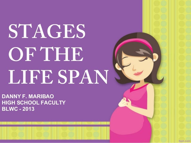 STAGES OF THE LIFE SPAN DANNY F. MARIBAO HIGH SCHOOL FACULTY BLWC - 2013