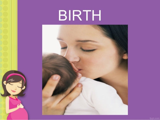 BIRTH OCCURS IN 3 STAGES: 1.First stage: Dilation of the cervix 2.Second stage: Descent and emergence of the baby 3.Third ...