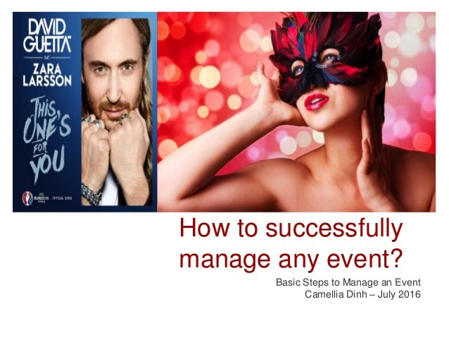 How to successfully manage any event? Basic Steps to Manage an Event Camellia Dinh – July 2016