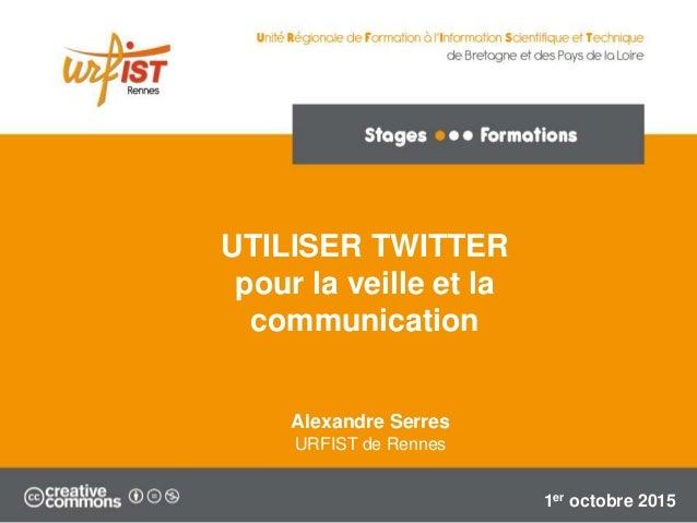 UTILISER TWITTER pour la veille et la communication Alexandre Serres URFIST de Rennes 1er octobre 2015