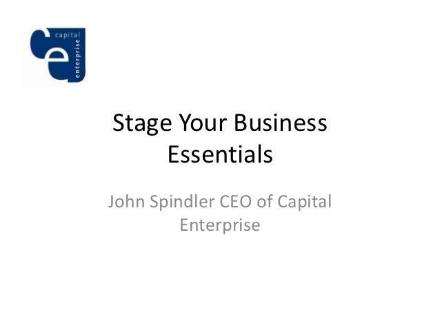 Stage Your Business     EssentialsJohn Spindler CEO of Capital         Enterprise