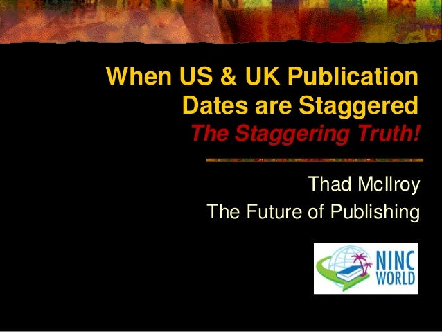 When US & UK Publication Dates are Staggered The Staggering Truth! Thad McIlroy The Future of Publishing