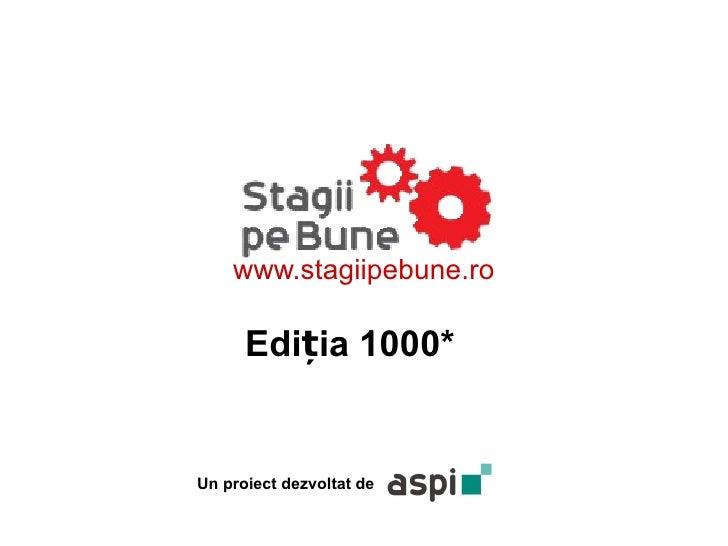 www.stagiipebune.ro      Ediția 1000*Un proiect dezvoltat de
