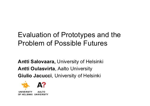 Evaluation of Prototypes and the Problem of Possible Futures Antti Salovaara, University of Helsinki Antti Oulasvirta, Aal...