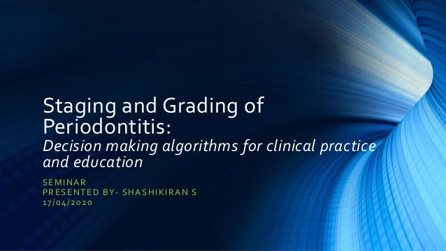 Staging and Grading of Periodontitis: Decision making algorithms for clinical practice and education SEMINAR PRESENTED BY-...