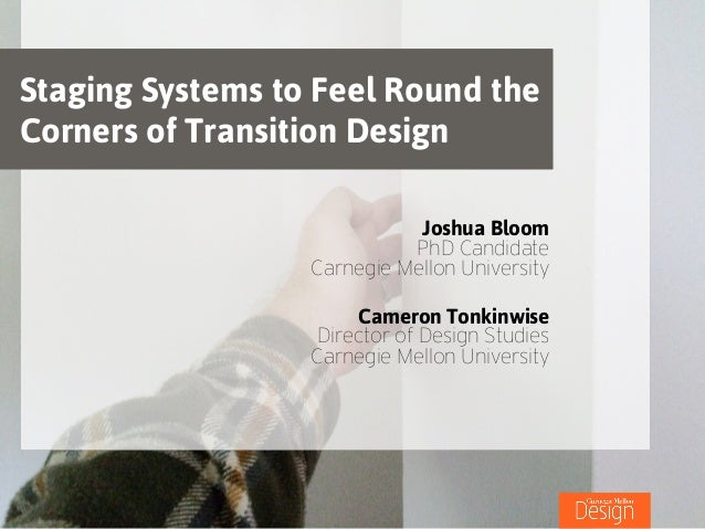 Staging Systems to Feel Round the Corners of Transition Design Joshua Bloom PhD Candidate Carnegie Mellon University ! Cam...