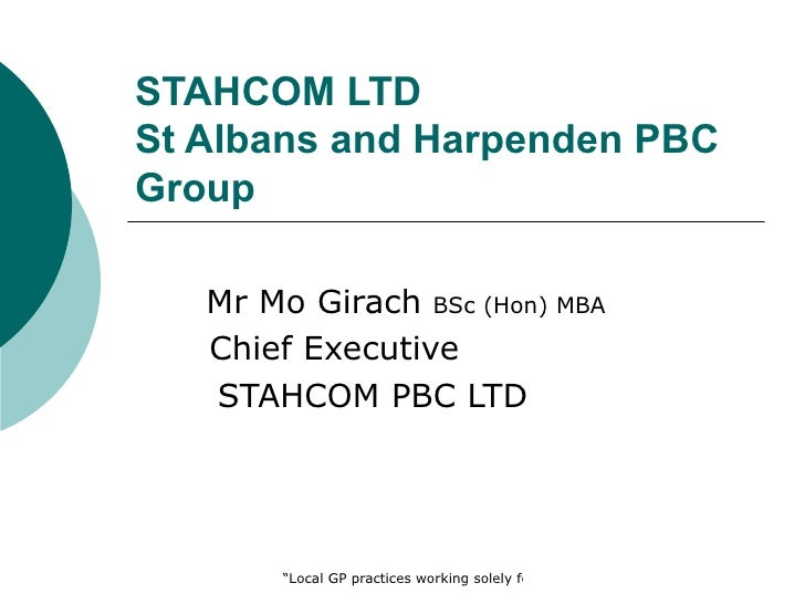 "STAHCOM LTDSt Albans and Harpenden PBCGroup   Mr Mo Girach BSc (Hon) MBA   Chief Executive   STAHCOM PBC LTD       ""Local ..."