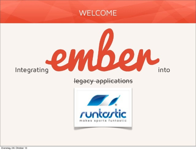 WELCOME  Integrating  into legacy applications  Dienstag, 08. Oktober 13