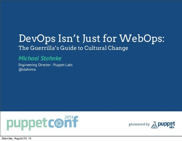 DevOps Isn't Just for WebOps: The Guerrilla's Guide to Cultural Change Michael Stahnke Engineering Director | Puppet Labs ...