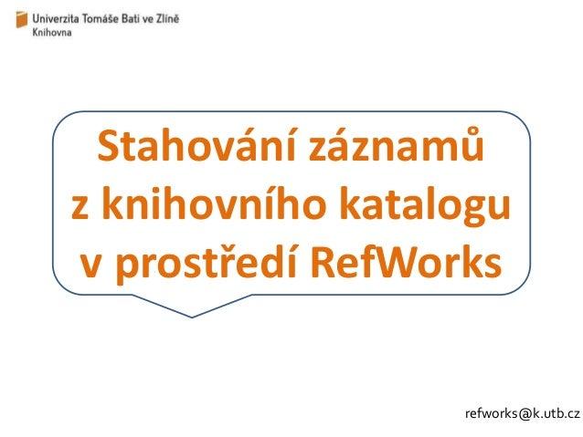 Stahování záznamů  z knihovního katalogu  v prostředí RefWorks  refworks@k.utb.cz