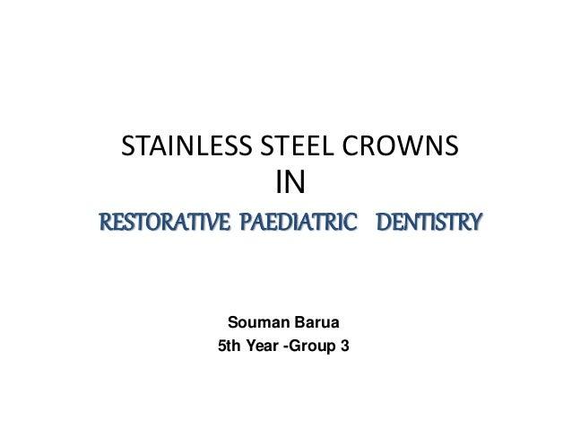 STAINLESS STEEL CROWNS IN RESTORATIVE PAEDIATRIC DENTISTRY Souman Barua 5th Year -Group 3