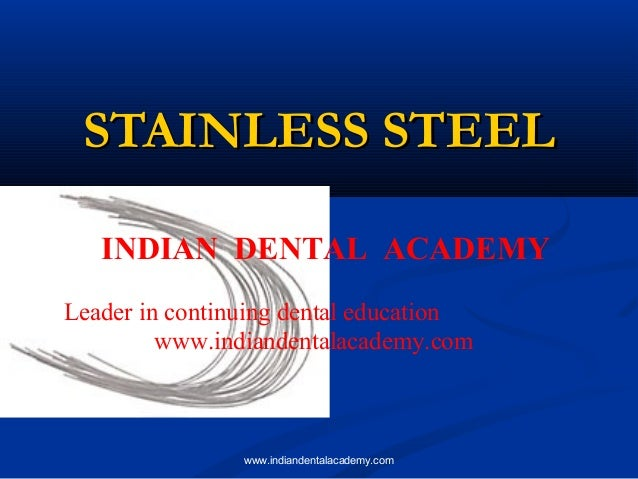 STAINLESS STEEL INDIAN DENTAL ACADEMY Leader in continuing dental education www.indiandentalacademy.com  www.indiandentala...