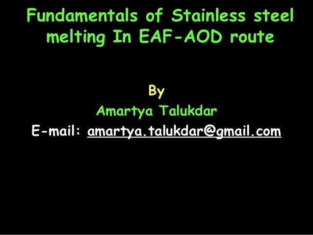 Fundamentals of Stainless steel melting In EAF-AOD route By Amartya Talukdar E-mail: amartya.talukdar@gmail.com