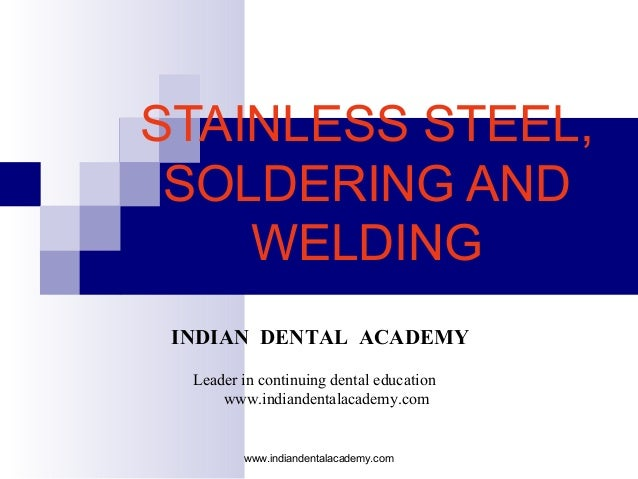 STAINLESS STEEL, SOLDERING AND WELDING www.indiandentalacademy.com INDIAN DENTAL ACADEMY Leader in continuing dental educa...