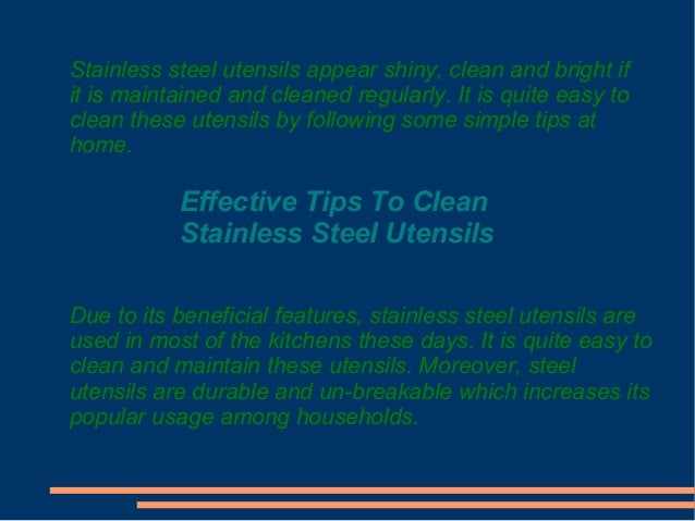 Stainless steel utensils appear shiny, clean and bright if it is maintained and cleaned regularly. It is quite easy to cle...