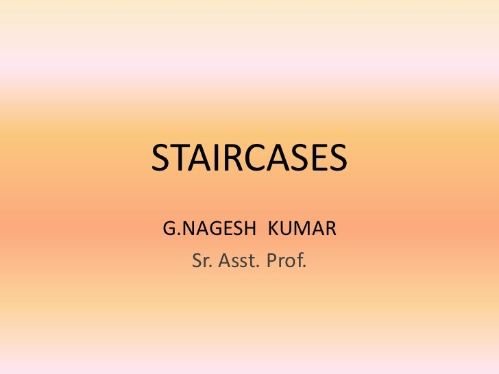 STAIRCASES<br />G.NAGESH  KUMAR <br />Sr. Asst. Prof.<br />