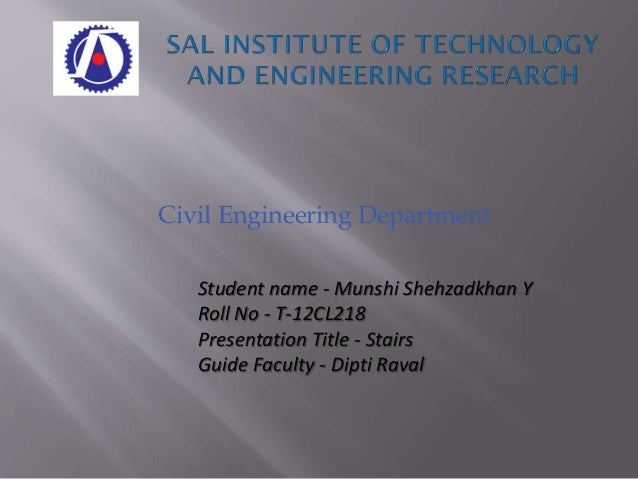 Civil Engineering Department Student name - Munshi Shehzadkhan Y Roll No - T-12CL218 Presentation Title - Stairs Guide Fac...