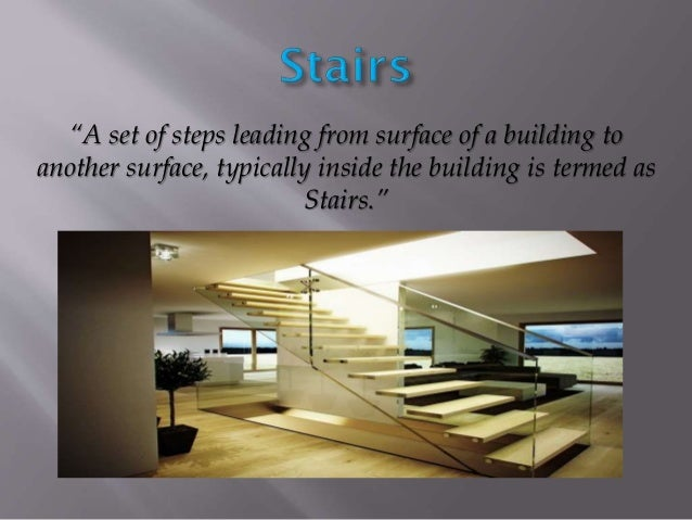 """""""A set of steps leading from surface of a building to another surface, typically inside the building is termed as Stairs."""""""