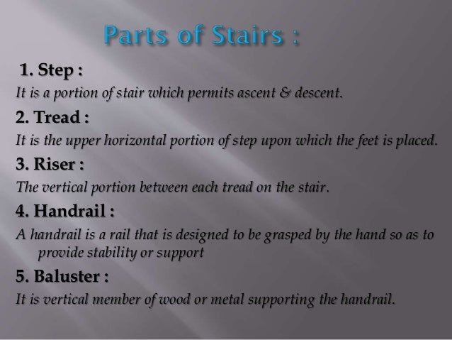1. Step : It is a portion of stair which permits ascent & descent. 2. Tread : It is the upper horizontal portion of step u...