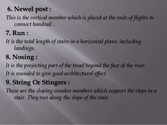 6. Newel post : This is the vertical member which is placed at the ends of flights to connect handrail . 7. Run : It is th...