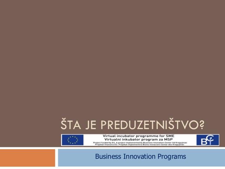ŠTA JE PREDUZETNIŠTVO? Business Innovation Programs