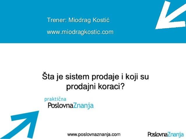 Osnove prodaje www.poslovnaznanja.com Trener: Miodrag Kostić www.miodragkostic.com Šta je sistem prodaje i koji su prodajn...