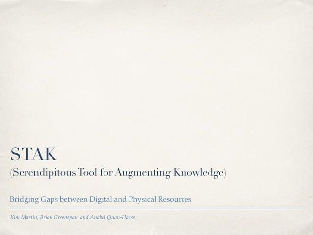 Kim Martin, Brian Greenspan, and Anabel Quan-Haase STAK (SerendipitousTool for Augmenting Knowledge) Bridging Gaps between...