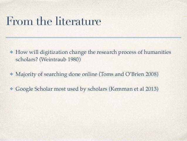 From the literature ✤ How will digitization change the research process of humanities scholars? (Weintraub 1980)! ! ✤ Majo...