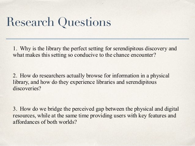 Research Questions 1. Why is the library the perfect setting for serendipitous discovery and what makes this setting so co...