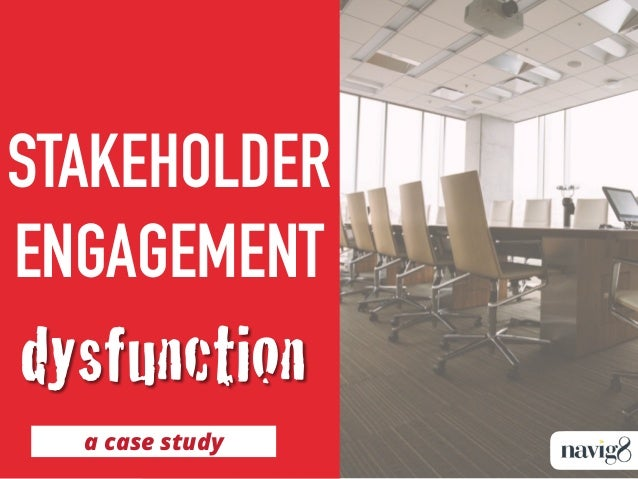 STAKEHOLDER ENGAGEMENT a case study dysfunction